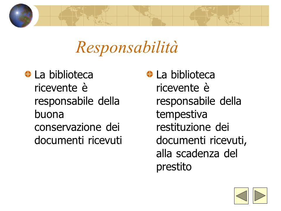 Responsabilità La biblioteca ricevente è responsabile della buona conservazione dei documenti ricevuti La biblioteca ricevente è responsabile della tempestiva restituzione dei documenti ricevuti, alla scadenza del prestito