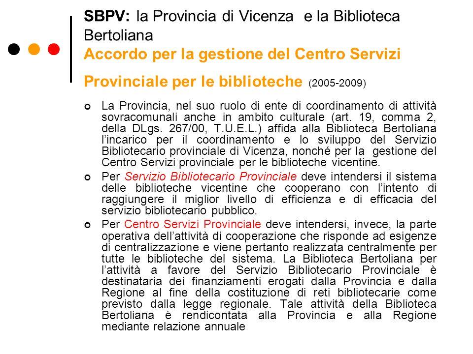 SBPV: la Provincia di Vicenza e la Biblioteca Bertoliana Accordo per la gestione del Centro Servizi Provinciale per le biblioteche (2005-2009) La Provincia, nel suo ruolo di ente di coordinamento di attività sovracomunali anche in ambito culturale (art.