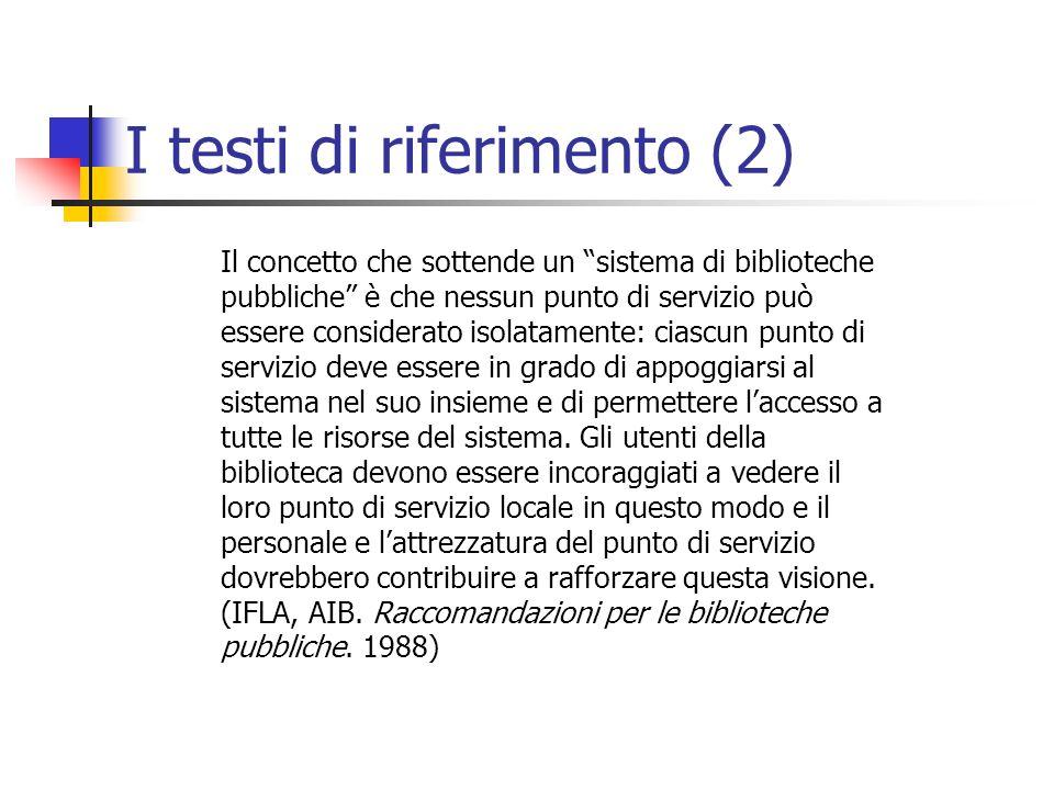 I testi di riferimento (2) Il concetto che sottende un sistema di biblioteche pubbliche è che nessun punto di servizio può essere considerato isolatamente: ciascun punto di servizio deve essere in grado di appoggiarsi al sistema nel suo insieme e di permettere laccesso a tutte le risorse del sistema.