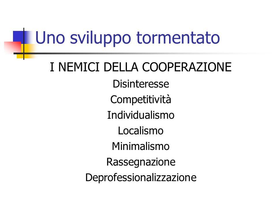 Uno sviluppo tormentato I NEMICI DELLA COOPERAZIONE Disinteresse Competitività Individualismo Localismo Minimalismo Rassegnazione Deprofessionalizzazione