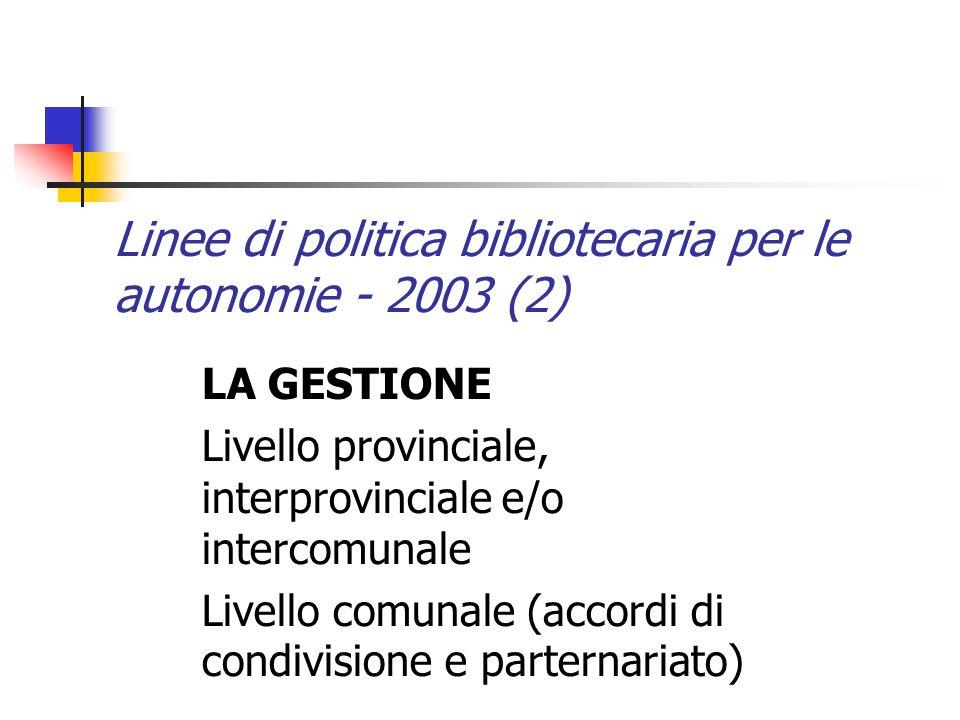 Linee di politica bibliotecaria per le autonomie - 2003 (2) LA GESTIONE Livello provinciale, interprovinciale e/o intercomunale Livello comunale (accordi di condivisione e parternariato)