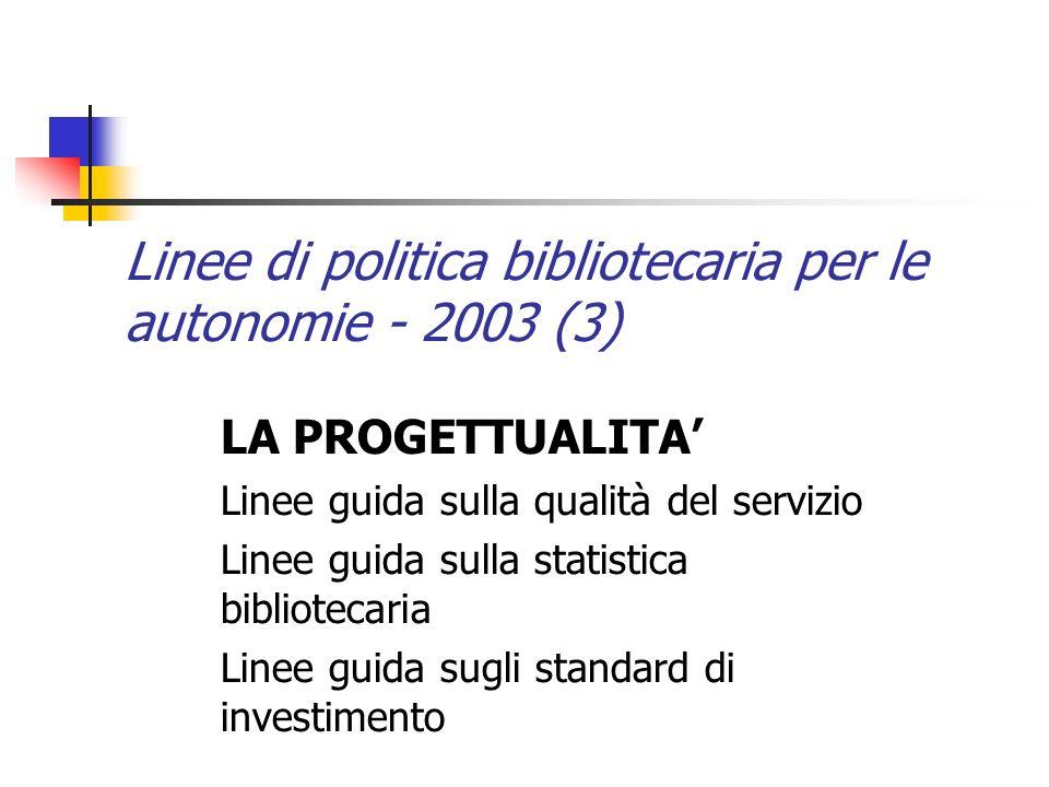Linee di politica bibliotecaria per le autonomie - 2003 (3) LA PROGETTUALITA Linee guida sulla qualità del servizio Linee guida sulla statistica bibliotecaria Linee guida sugli standard di investimento