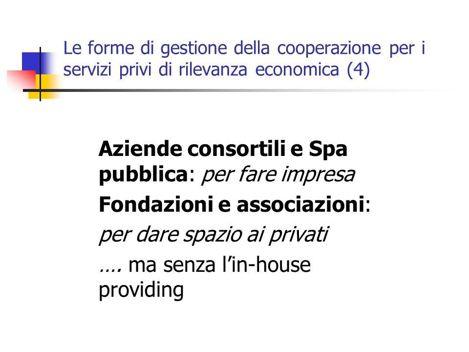 Le forme di gestione della cooperazione per i servizi privi di rilevanza economica (4) Aziende consortili e Spa pubblica: per fare impresa Fondazioni e associazioni: per dare spazio ai privati ….