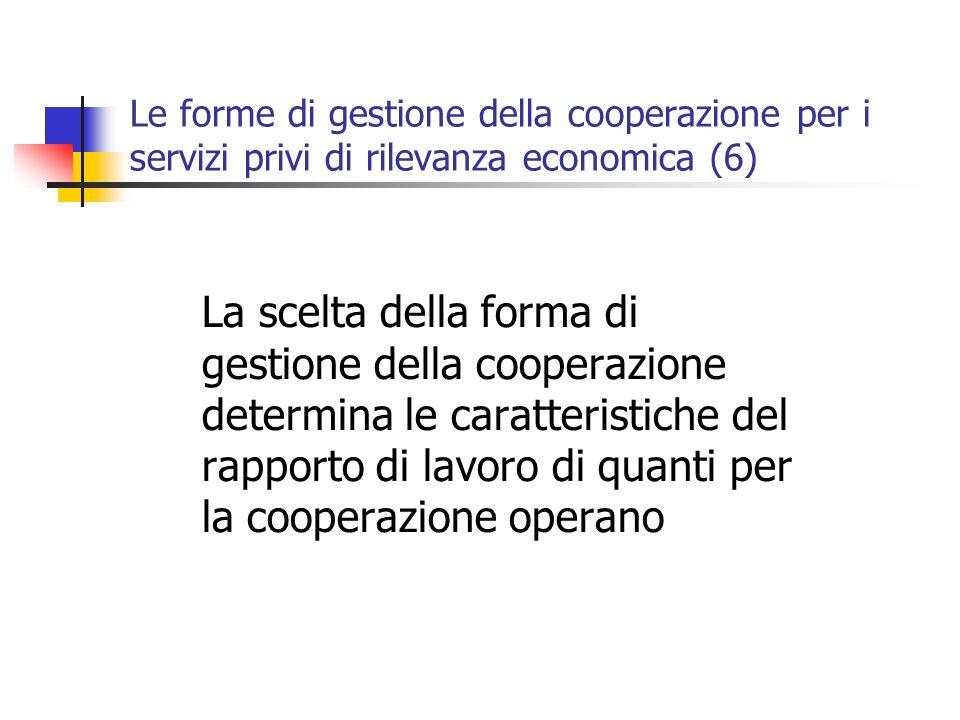Le forme di gestione della cooperazione per i servizi privi di rilevanza economica (6) La scelta della forma di gestione della cooperazione determina le caratteristiche del rapporto di lavoro di quanti per la cooperazione operano