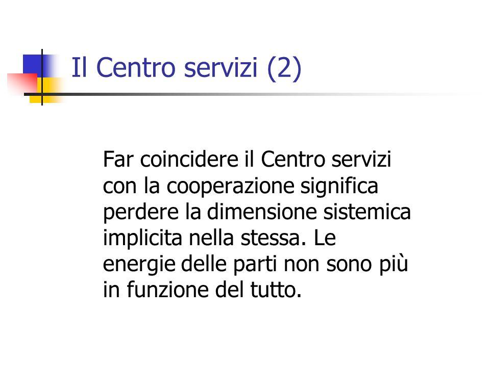 Il Centro servizi (2) Far coincidere il Centro servizi con la cooperazione significa perdere la dimensione sistemica implicita nella stessa.