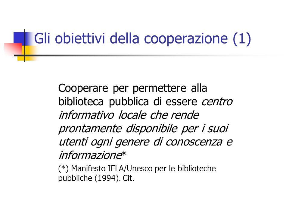 Gli obiettivi della cooperazione (1) Cooperare per permettere alla biblioteca pubblica di essere centro informativo locale che rende prontamente disponibile per i suoi utenti ogni genere di conoscenza e informazione* (*) Manifesto IFLA/Unesco per le biblioteche pubbliche (1994).