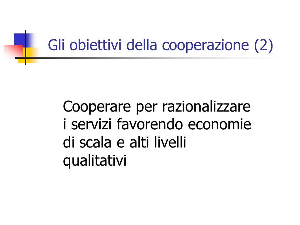 Gli obiettivi della cooperazione (2) Cooperare per razionalizzare i servizi favorendo economie di scala e alti livelli qualitativi