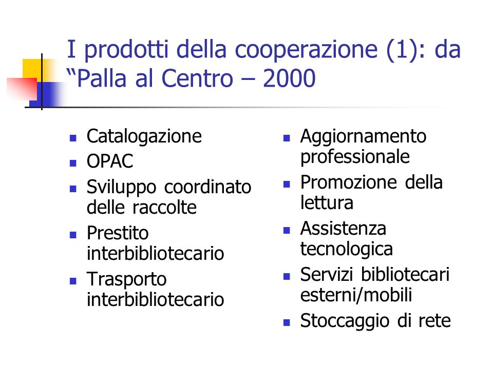 I prodotti della cooperazione (1): da Palla al Centro – 2000 Catalogazione OPAC Sviluppo coordinato delle raccolte Prestito interbibliotecario Trasporto interbibliotecario Aggiornamento professionale Promozione della lettura Assistenza tecnologica Servizi bibliotecari esterni/mobili Stoccaggio di rete