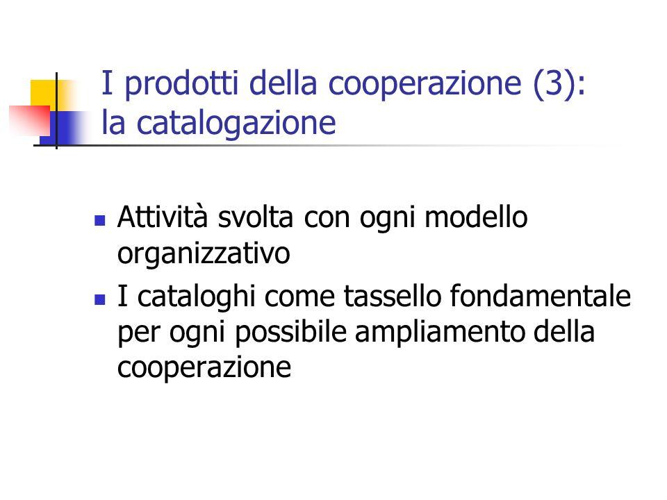 I prodotti della cooperazione (3): la catalogazione Attività svolta con ogni modello organizzativo I cataloghi come tassello fondamentale per ogni possibile ampliamento della cooperazione