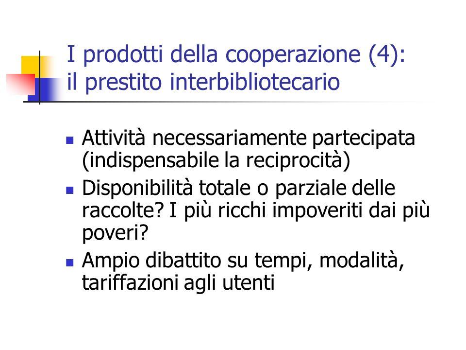 I prodotti della cooperazione (4): il prestito interbibliotecario Attività necessariamente partecipata (indispensabile la reciprocità) Disponibilità totale o parziale delle raccolte.