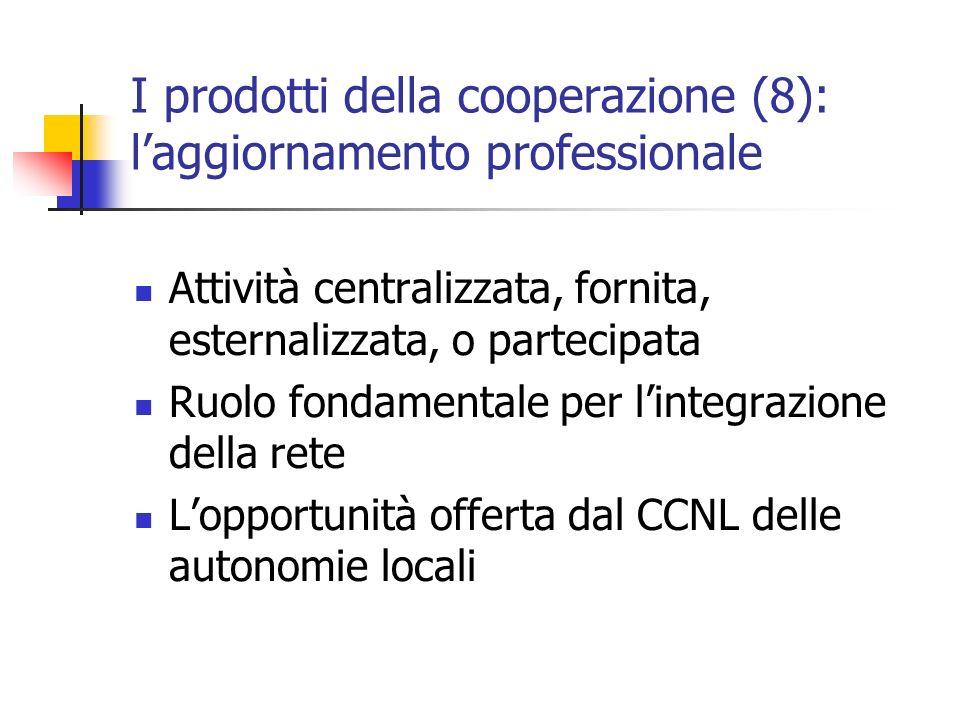 I prodotti della cooperazione (8): laggiornamento professionale Attività centralizzata, fornita, esternalizzata, o partecipata Ruolo fondamentale per lintegrazione della rete Lopportunità offerta dal CCNL delle autonomie locali