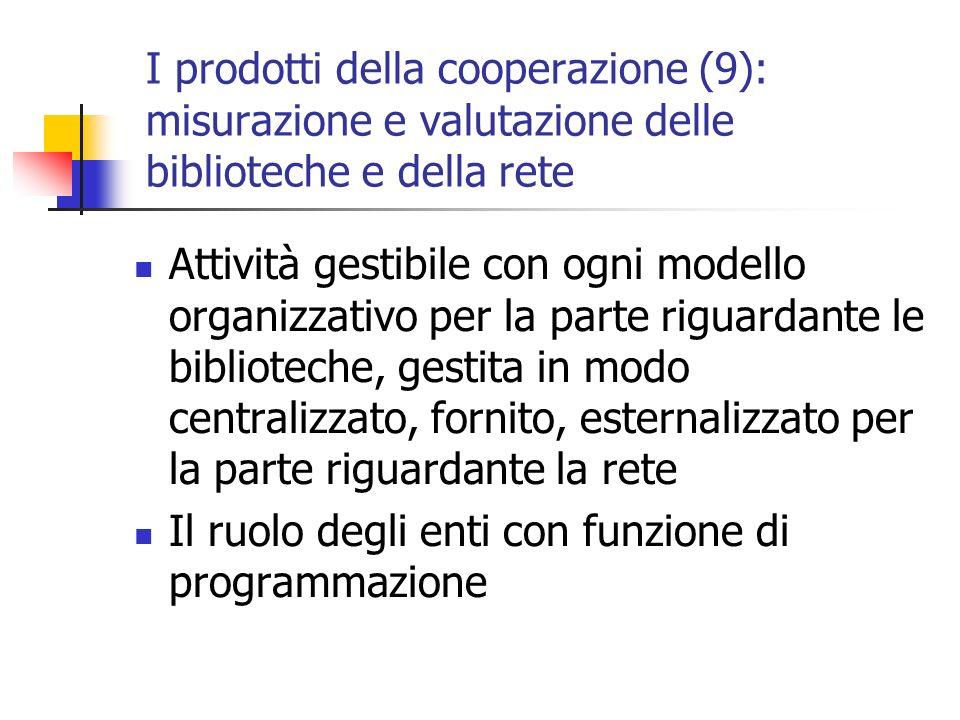 I prodotti della cooperazione (9): misurazione e valutazione delle biblioteche e della rete Attività gestibile con ogni modello organizzativo per la parte riguardante le biblioteche, gestita in modo centralizzato, fornito, esternalizzato per la parte riguardante la rete Il ruolo degli enti con funzione di programmazione