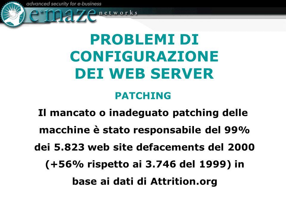 PROBLEMI DI CONFIGURAZIONE DEI WEB SERVER PATCHING Il mancato o inadeguato patching delle macchine è stato responsabile del 99% dei 5.823 web site defacements del 2000 (+56% rispetto ai 3.746 del 1999) in base ai dati di Attrition.org