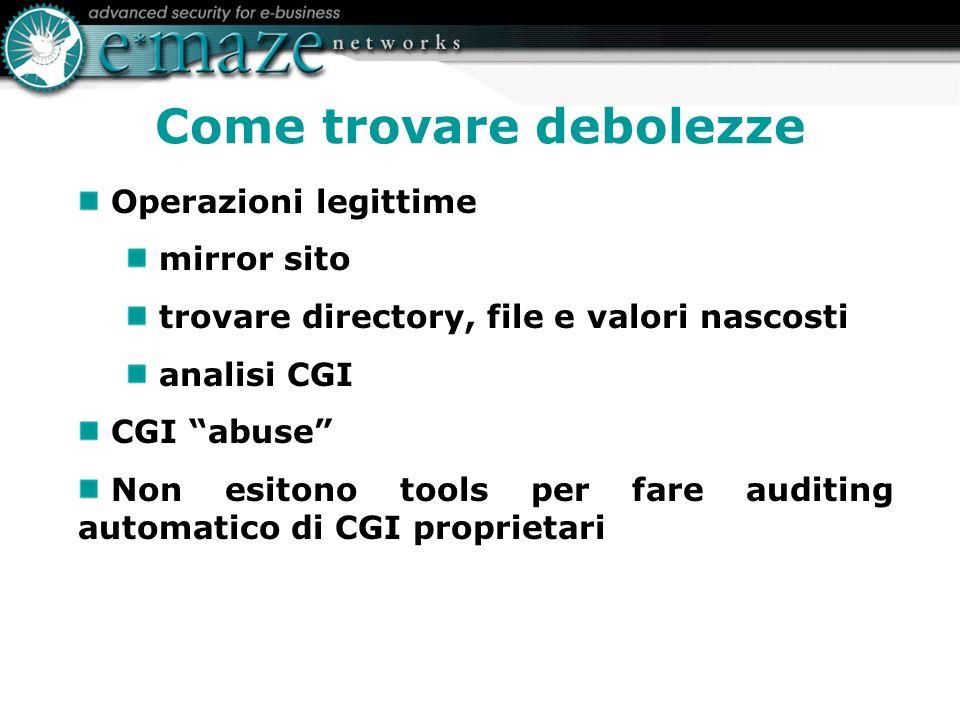 Come trovare debolezze Operazioni legittime mirror sito trovare directory, file e valori nascosti analisi CGI CGI abuse Non esitono tools per fare auditing automatico di CGI proprietari