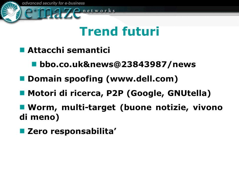 Trend futuri Attacchi semantici bbo.co.uk&news@23843987/news Domain spoofing (www.dell.com) Motori di ricerca, P2P (Google, GNUtella) Worm, multi-target (buone notizie, vivono di meno) Zero responsabilita