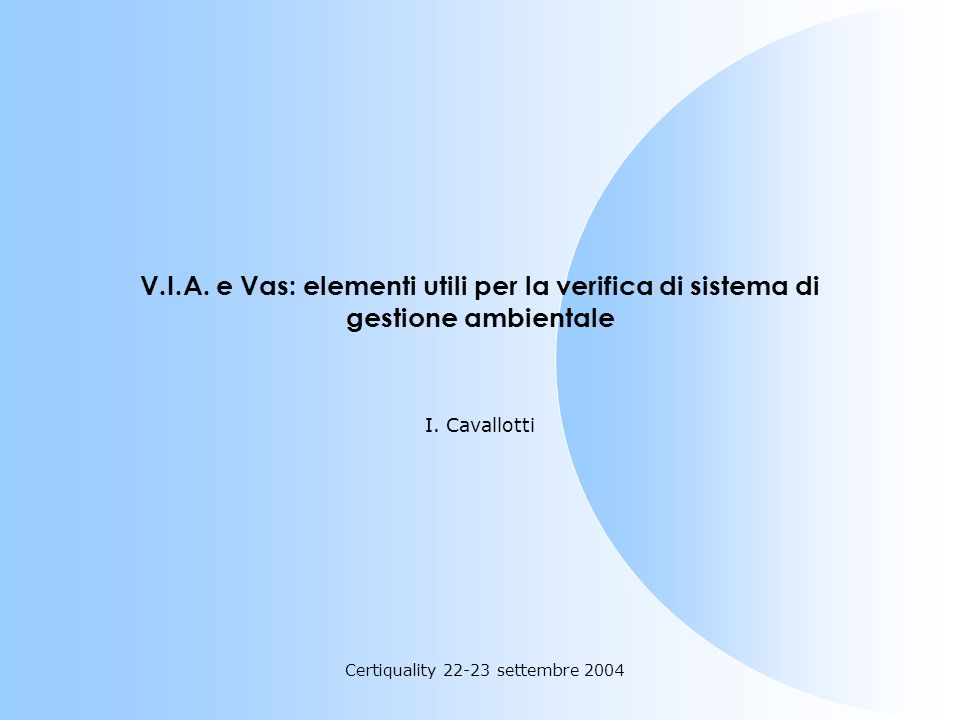 Certiquality 22-23 settembre 2004 V.I.A. e Vas: elementi utili per la verifica di sistema di gestione ambientale I. Cavallotti