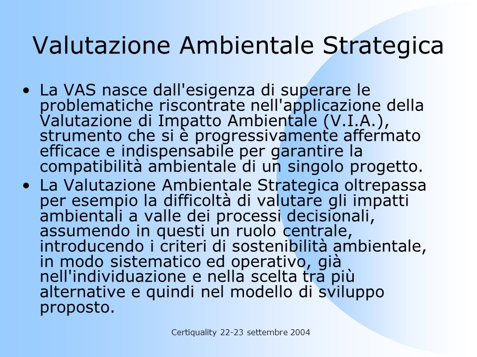 Certiquality 22-23 settembre 2004 Valutazione Ambientale Strategica La VAS nasce dall'esigenza di superare le problematiche riscontrate nell'applicazi