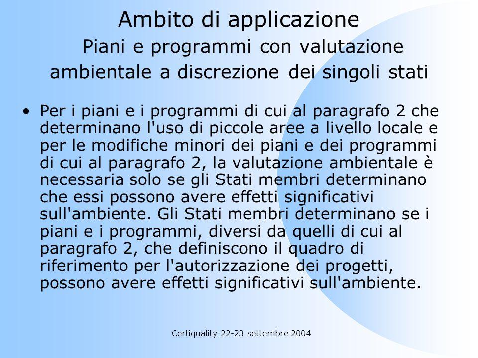 Certiquality 22-23 settembre 2004 Ambito di applicazione Piani e programmi con valutazione ambientale a discrezione dei singoli stati Per i piani e i