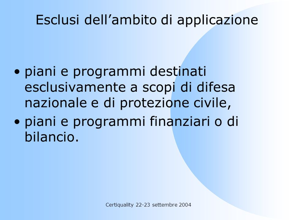 Certiquality 22-23 settembre 2004 Esclusi dellambito di applicazione piani e programmi destinati esclusivamente a scopi di difesa nazionale e di prote