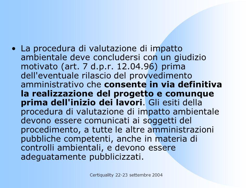 Certiquality 22-23 settembre 2004 La procedura di valutazione di impatto ambientale deve concludersi con un giudizio motivato (art. 7 d.p.r. 12.04.96)