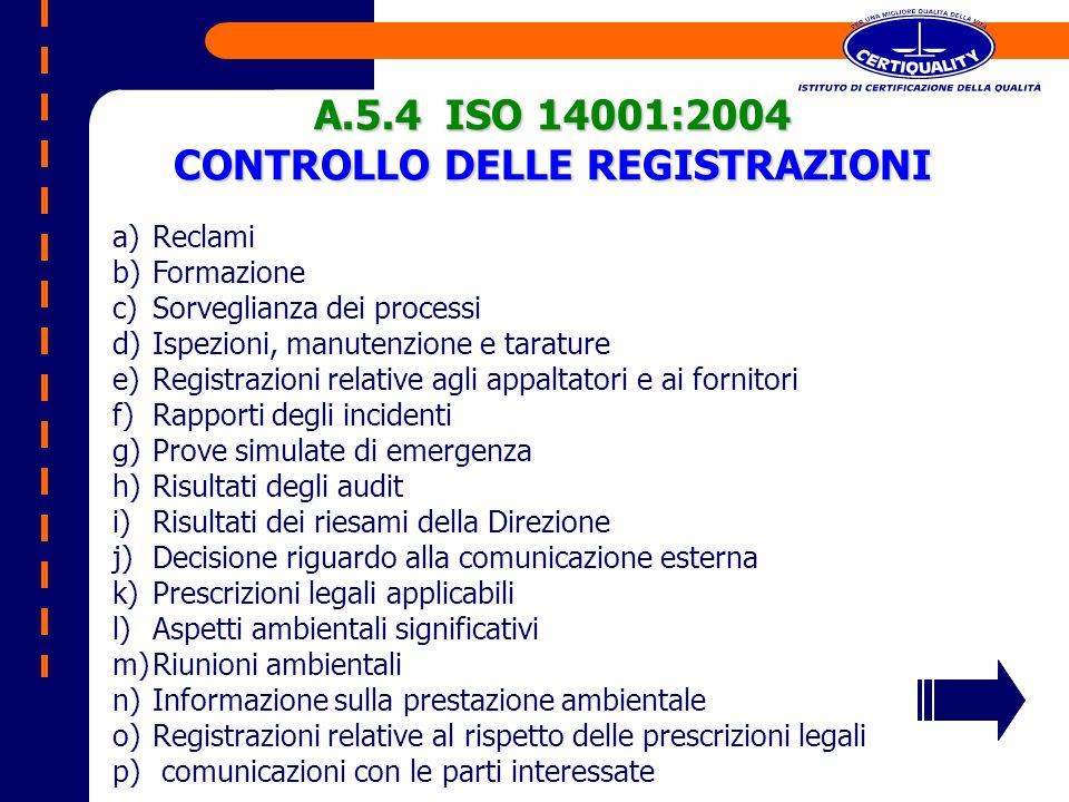 A.5.4 ISO 14001:2004 CONTROLLO DELLE REGISTRAZIONI a)Reclami b)Formazione c)Sorveglianza dei processi d)Ispezioni, manutenzione e tarature e)Registraz