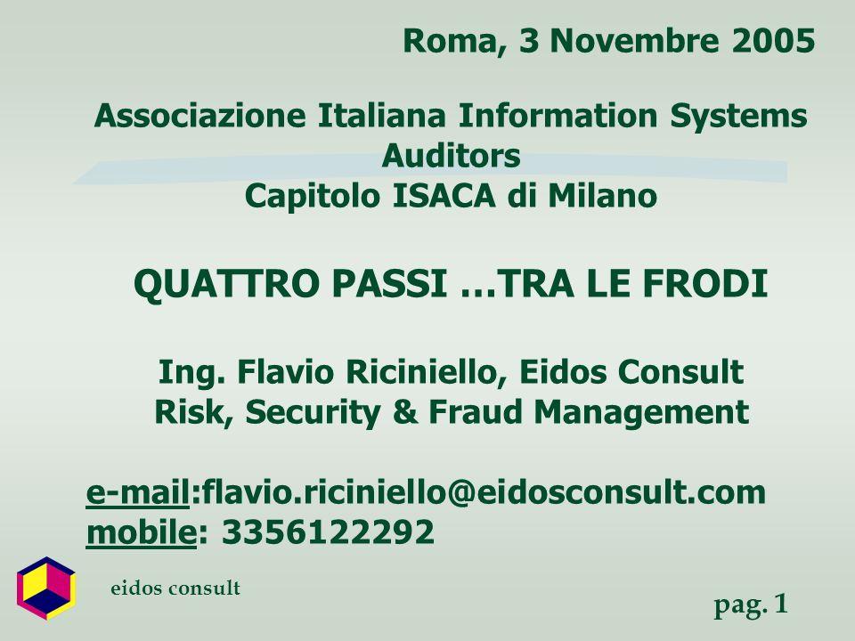 pag. 1 eidos consult Roma, 3 Novembre 2005 Associazione Italiana Information Systems Auditors Capitolo ISACA di Milano QUATTRO PASSI …TRA LE FRODI Ing