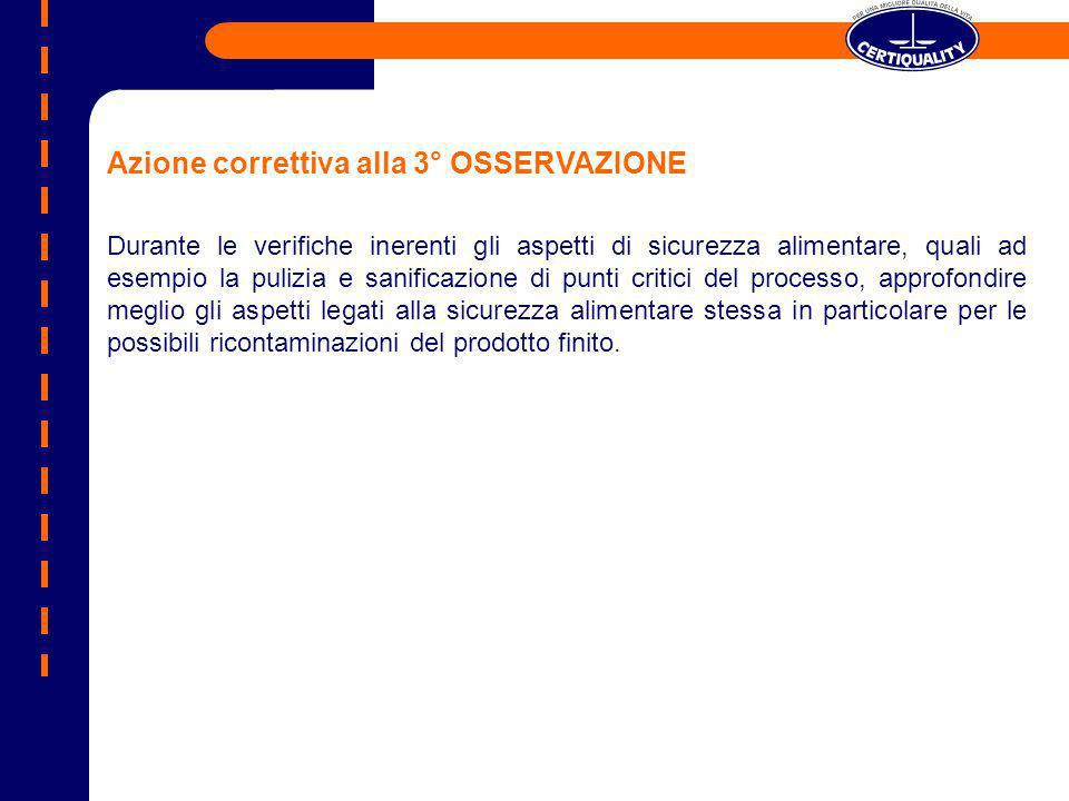 Azione correttiva alla 3° OSSERVAZIONE Durante le verifiche inerenti gli aspetti di sicurezza alimentare, quali ad esempio la pulizia e sanificazione