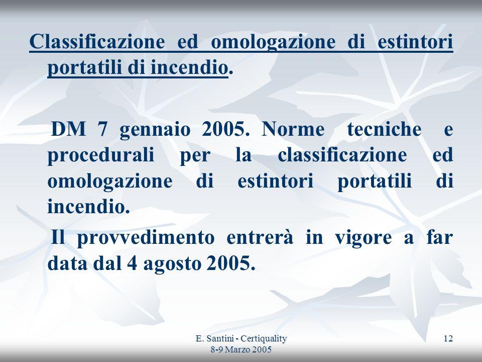 E. Santini - Certiquality 8-9 Marzo 2005 12 Classificazione ed omologazione di estintori portatili di incendio. DM 7 gennaio 2005. Norme tecniche e pr