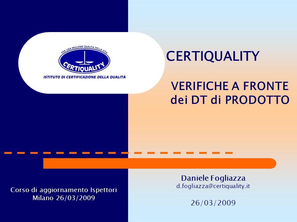 CERTIQUALITY VERIFICHE A FRONTE dei DT di PRODOTTO Daniele Fogliazza d.fogliazza@certiquality.it 26/03/2009 Corso di aggiornamento Ispettori Milano 26