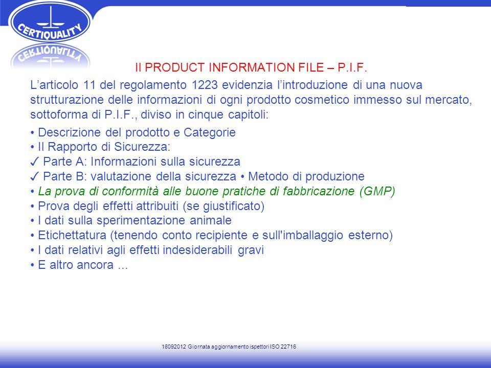 COLIPA The European Cosmetic Toiletry and Parfumery Association Comprende: 28 associazioni lItalia è rappresentata da UNIPRO 21 compagnie produttrici di prodotti cosmetici Altri Il 15 dicembre 2011 COLIPA ha redatto il documento: COMPLIANCE WITH REGULATION 1223/2009 ON COSMETIC PRODUCTS – COLIPA GUIDELINES ON THE PRODUCT INFORMATION FILE (P.I.F.) REQUIREMENT 18092012 Giornata aggiornamento ispettori ISO 22716
