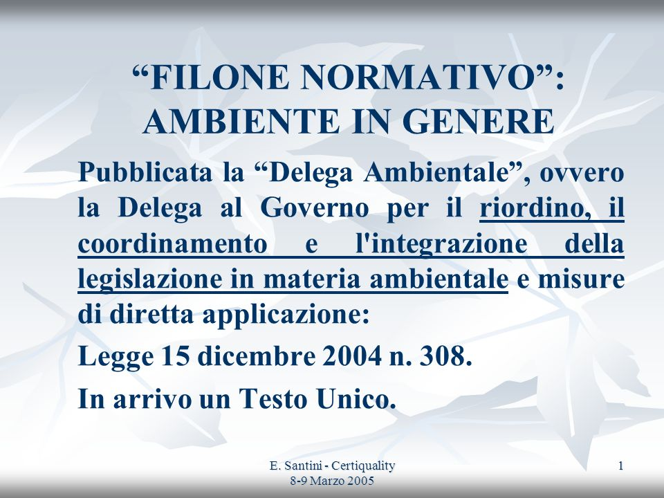 E. Santini - Certiquality 8-9 Marzo 2005 1 FILONE NORMATIVO: AMBIENTE IN GENERE Pubblicata la Delega Ambientale, ovvero la Delega al Governo per il ri
