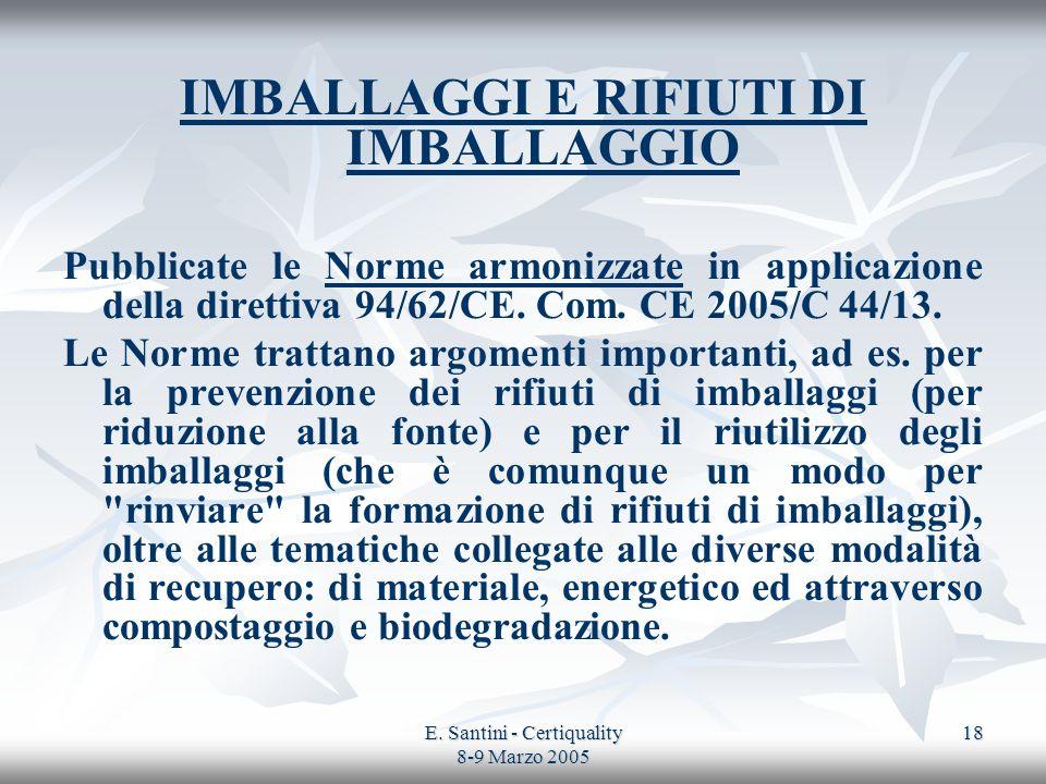 E. Santini - Certiquality 8-9 Marzo 2005 18 IMBALLAGGI E RIFIUTI DI IMBALLAGGIO Pubblicate le Norme armonizzate in applicazione della direttiva 94/62/