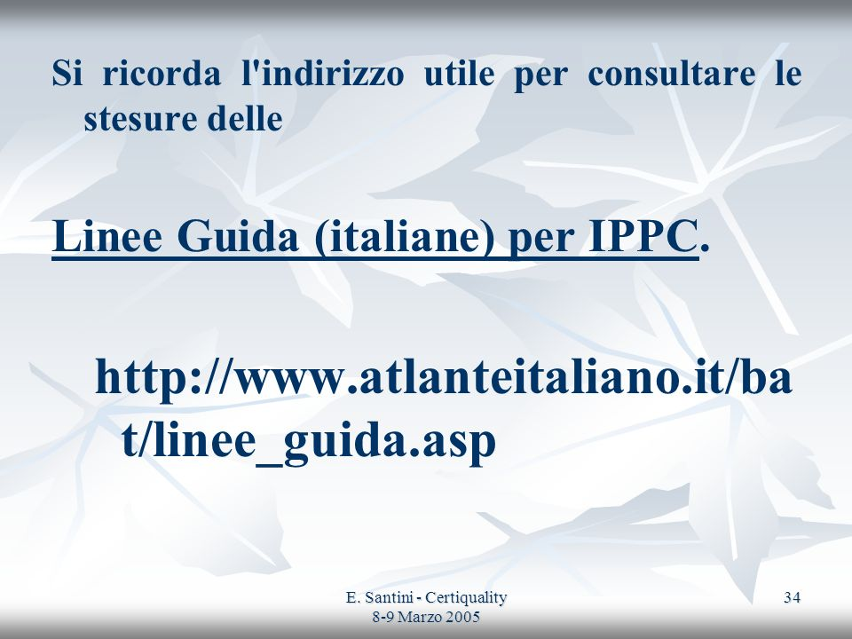 E. Santini - Certiquality 8-9 Marzo 2005 34 Si ricorda l'indirizzo utile per consultare le stesure delle Linee Guida (italiane) per IPPC. http://www.a