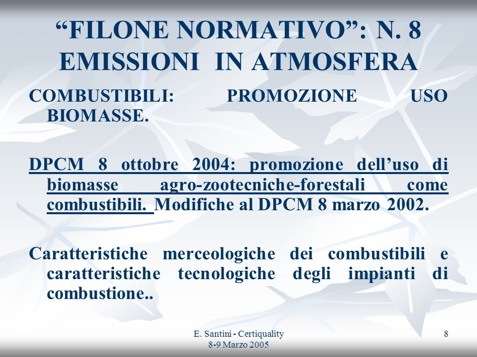 E. Santini - Certiquality 8-9 Marzo 2005 8 FILONE NORMATIVO: N. 8 EMISSIONI IN ATMOSFERA COMBUSTIBILI: PROMOZIONE USO BIOMASSE. DPCM 8 ottobre 2004: p