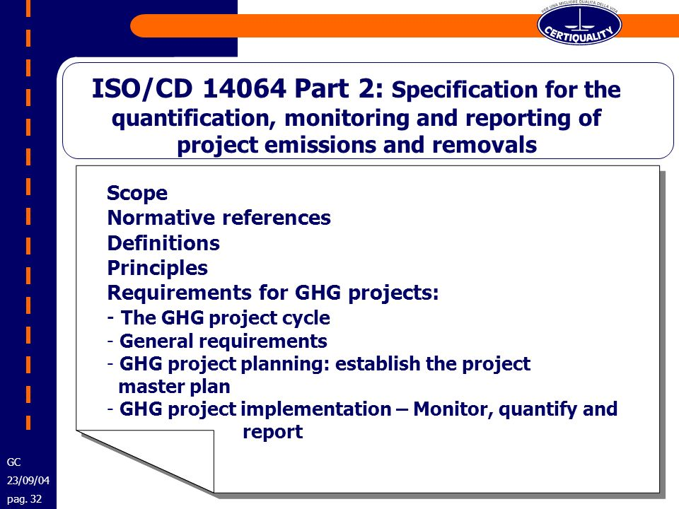 ISO/CD 14064 Part 2: Specification for the quantification, monitoring and reporting of project emissions and removals Scope Normative references Definitions Principles Requirements for GHG projects: - The GHG project cycle - General requirements - GHG project planning: establish the project master plan - GHG project implementation – Monitor, quantify and report Scope Normative references Definitions Principles Requirements for GHG projects: - The GHG project cycle - General requirements - GHG project planning: establish the project master plan - GHG project implementation – Monitor, quantify and report GC 23/09/04 pag.