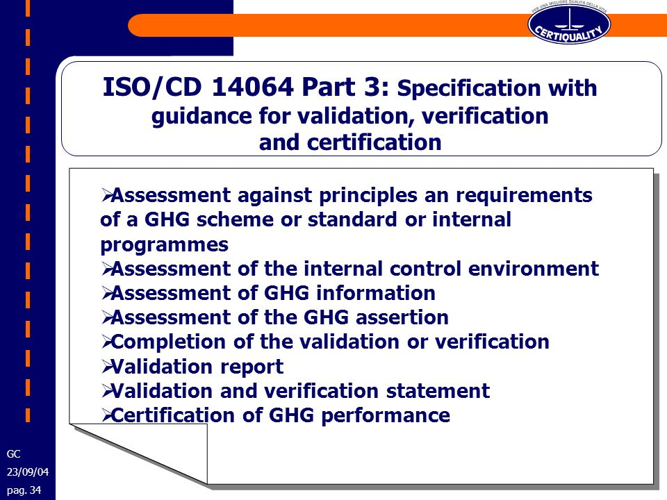ISO/CD 14064 Part 3: Specification with guidance for validation, verification and certification Assessment against principles an requirements of a GHG scheme or standard or internal programmes Assessment of the internal control environment Assessment of GHG information Assessment of the GHG assertion Completion of the validation or verification Validation report Validation and verification statement Certification of GHG performance Assessment against principles an requirements of a GHG scheme or standard or internal programmes Assessment of the internal control environment Assessment of GHG information Assessment of the GHG assertion Completion of the validation or verification Validation report Validation and verification statement Certification of GHG performance GC 23/09/04 pag.