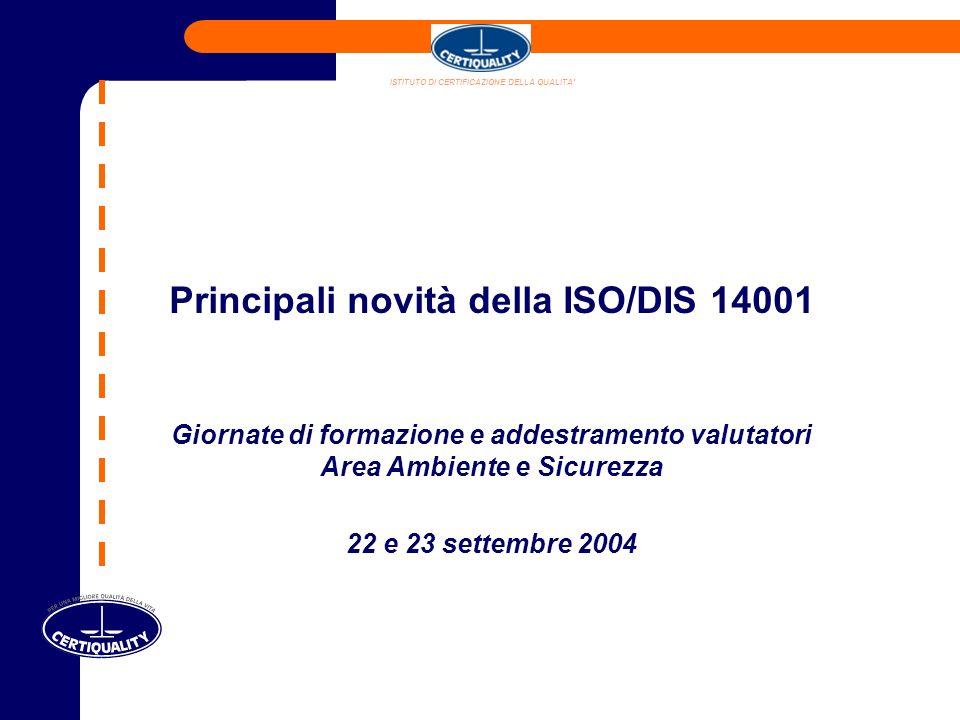 Principali novità della ISO/DIS 14001 Giornate di formazione e addestramento valutatori Area Ambiente e Sicurezza 22 e 23 settembre 2004 ISTITUTO DI CERTIFICAZIONE DELLA QUALITA