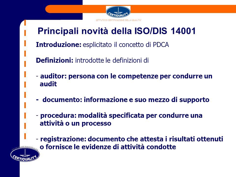 Introduzione: esplicitato il concetto di PDCA Definizioni: introdotte le definizioni di - auditor: persona con le competenze per condurre un audit - documento: informazione e suo mezzo di supporto - procedura: modalità specificata per condurre una attività o un processo - registrazione: documento che attesta i risultati ottenuti o fornisce le evidenze di attività condotte Principali novità della ISO/DIS 14001 ISTITUTO DI CERTIFICAZIONE DELLA QUALITA