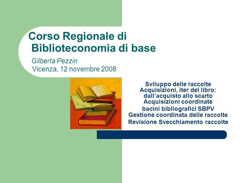 Corso Regionale di Biblioteconomia di base Gilberta Pezzin Vicenza, 12 novembre 2008 Sviluppo delle raccolte Acquisizioni, iter del libro: dallacquist