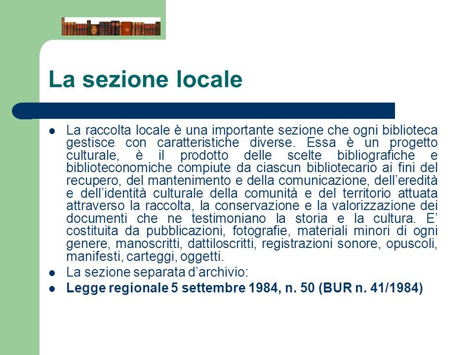 La sezione locale La raccolta locale è una importante sezione che ogni biblioteca gestisce con caratteristiche diverse. Essa è un progetto culturale,