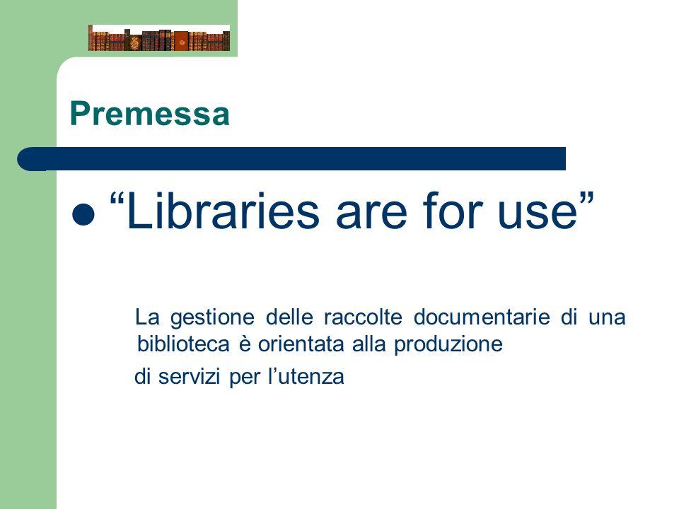 Premessa Libraries are for use La gestione delle raccolte documentarie di una biblioteca è orientata alla produzione di servizi per lutenza