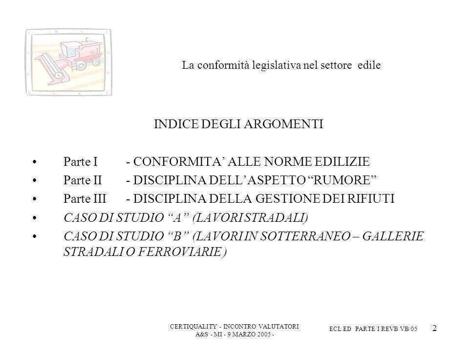 CERTIQUALITY - INCONTRO VALUTATORI A&S - MI - 9 MARZO 2005 - ECL ED PARTE I REVB VB/05 2 La conformità legislativa nel settore edile INDICE DEGLI ARGOMENTI Parte I - CONFORMITA ALLE NORME EDILIZIE Parte II- DISCIPLINA DELLASPETTO RUMORE Parte III- DISCIPLINA DELLA GESTIONE DEI RIFIUTI CASO DI STUDIO A (LAVORI STRADALI) CASO DI STUDIO B (LAVORI IN SOTTERRANEO – GALLERIE STRADALI O FERROVIARIE )