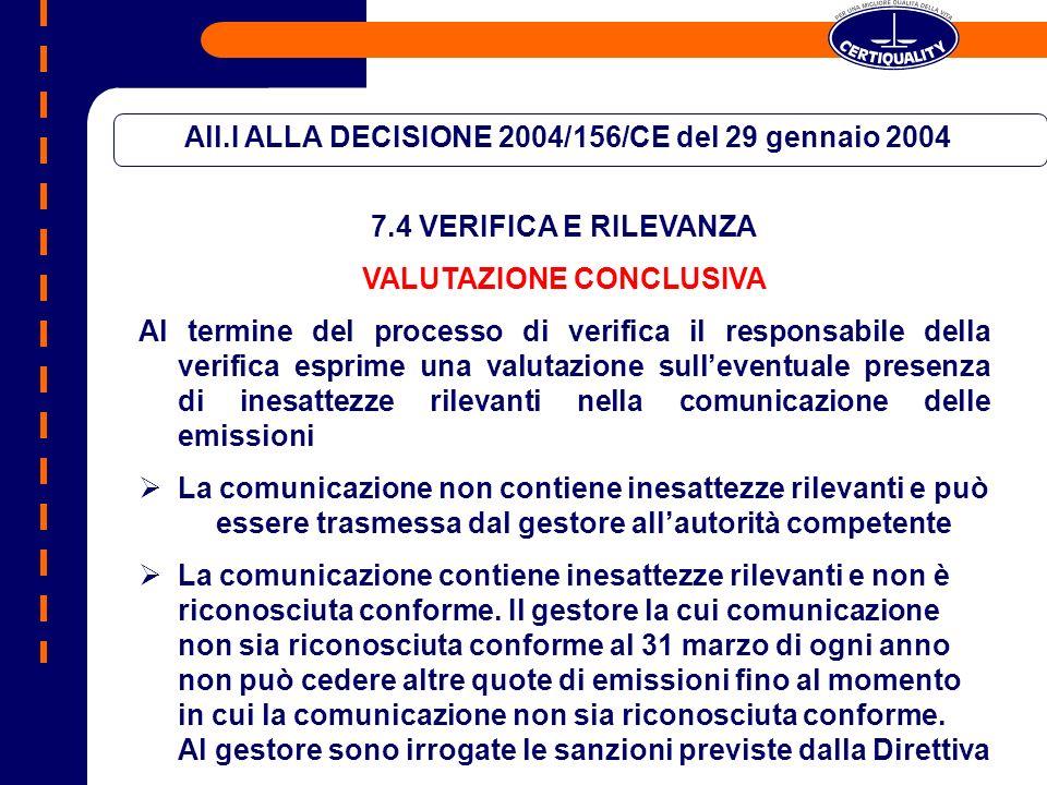 All.I ALLA DECISIONE 2004/156/CE del 29 gennaio 2004 7.4 VERIFICA E RILEVANZA VALUTAZIONE CONCLUSIVA Al termine del processo di verifica il responsabile della verifica esprime una valutazione sulleventuale presenza di inesattezze rilevanti nella comunicazione delle emissioni La comunicazione non contiene inesattezze rilevanti e può essere trasmessa dal gestore allautorità competente La comunicazione contiene inesattezze rilevanti e non è riconosciuta conforme.