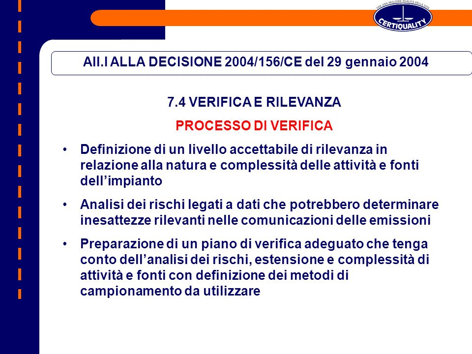 All.I ALLA DECISIONE 2004/156/CE del 29 gennaio 2004 7.4 VERIFICA E RILEVANZA PROCESSO DI VERIFICA Definizione di un livello accettabile di rilevanza in relazione alla natura e complessità delle attività e fonti dellimpianto Analisi dei rischi legati a dati che potrebbero determinare inesattezze rilevanti nelle comunicazioni delle emissioni Preparazione di un piano di verifica adeguato che tenga conto dellanalisi dei rischi, estensione e complessità di attività e fonti con definizione dei metodi di campionamento da utilizzare