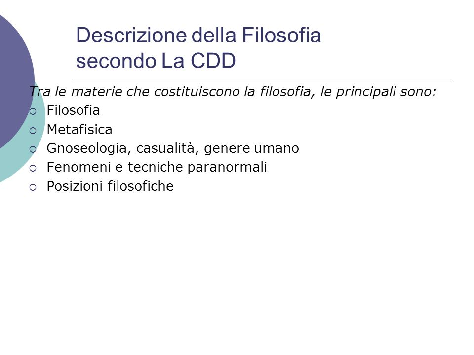 Descrizione della Filosofia secondo La CDD Tra le materie che costituiscono la filosofia, le principali sono: Filosofia Metafisica Gnoseologia, casual
