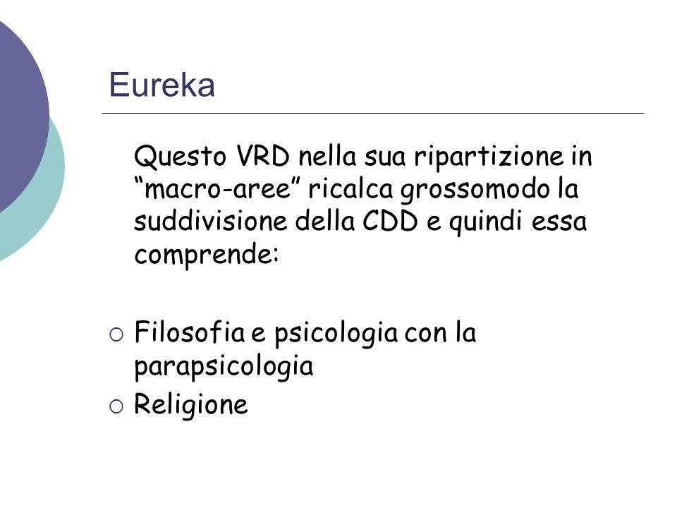 Eureka Questo VRD nella sua ripartizione in macro-aree ricalca grossomodo la suddivisione della CDD e quindi essa comprende: Filosofia e psicologia co