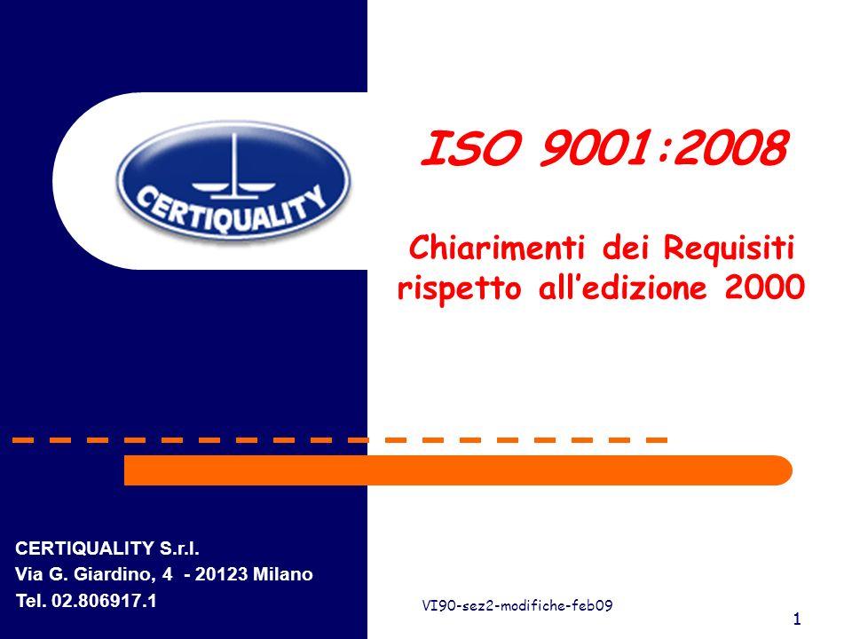 1 VI90-sez2-modifiche-feb09 1 ISO 9001:2008 Chiarimenti dei Requisiti rispetto alledizione 2000 CERTIQUALITY S.r.l. Via G. Giardino, 4 - 20123 Milano