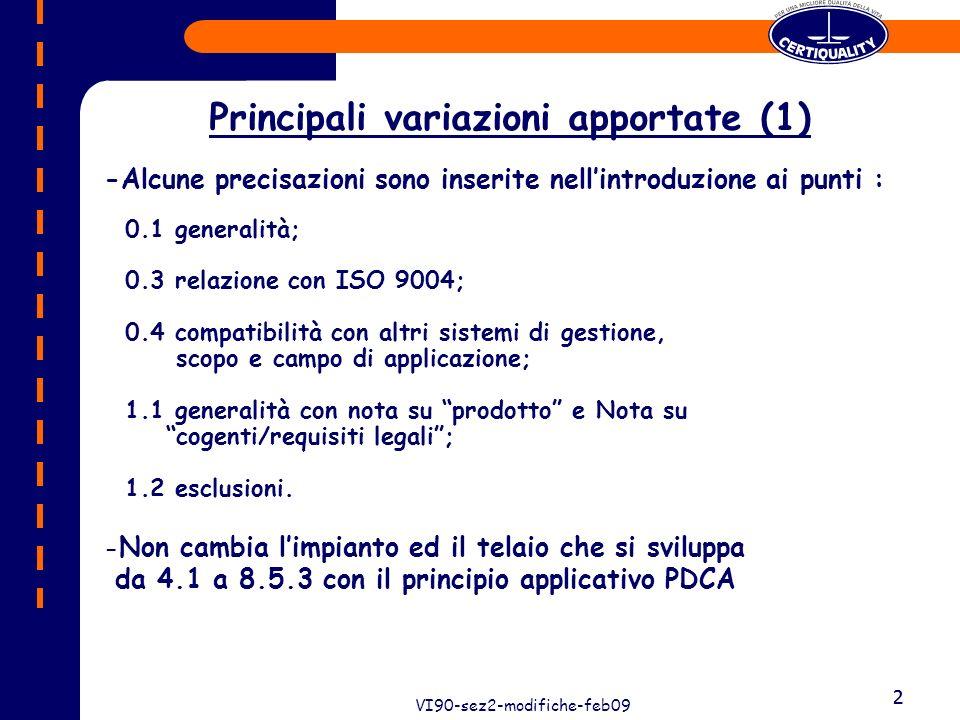 2 VI90-sez2-modifiche-feb09 2 Principali variazioni apportate (1) -Alcune precisazioni sono inserite nellintroduzione ai punti : 0.1 generalità; 0.3 relazione con ISO 9004; 0.4 compatibilità con altri sistemi di gestione, scopo e campo di applicazione; 1.1 generalità con nota su prodotto e Nota su cogenti/requisiti legali; 1.2 esclusioni.