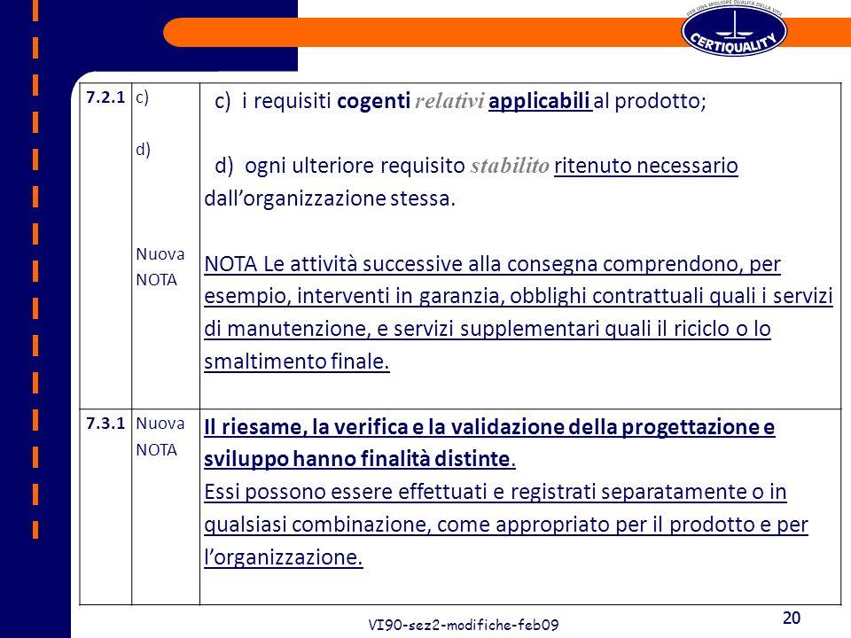 20 VI90-sez2-modifiche-feb09 20 7.2.1 c) d) Nuova NOTA c) i requisiti cogenti relativi applicabili al prodotto; d) ogni ulteriore requisito stabilito ritenuto necessario dallorganizzazione stessa.