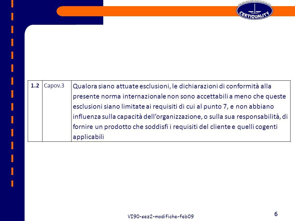 7 VI90-sez2-modifiche-feb09 7 LINEE GUIDA emesse dalla ISO (www.iso.ch)www.iso.ch ISO 9000 Introduction and Support Package Guidance on ISO 9001:2008 Sub-clause 1.2 Application Document: ISO/TC 176/SC 2/N 524R6 Le esclusioni dei paragrafi al capitolo 7 della Norma ISO 9001:2008 so accettabili se le esclusioni non abbiano influenza sulla capacità dellorganizzazione, o sulla sua responsabilità, di fornire un prodotto (servizio) che soddisfi i requisiti del cliente e quelli cogenti applicabili.